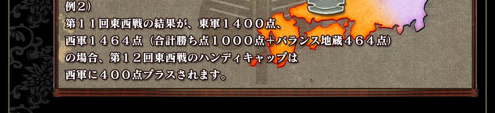 例2)第11回東西戦の結果が、東軍1400点、西軍1464点(合計勝ち点1000点+バランス地蔵464点)の場合、第12回東西戦のハンディキャップは西軍に400点プラスされます。