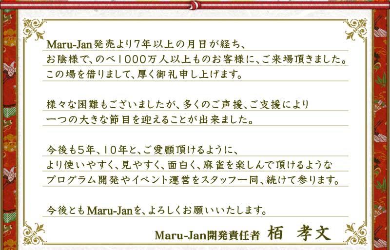 Maru-Jan発売より7年以上の月日が経ち、お陰様で、のべ1000万人以上ものお客様に、ご来場頂きました。この場を借りまして、厚く御礼申し上げます。様々な困難もございましたが、多くのご声援、ご支援により一つの大きな節目を迎えることが出来ました。今後も5年、10年と、ご愛顧頂けるように、より使いやすく、見やすく、面白く、麻雀を楽しんで頂けるようなプログラム開発やイベント運営をスタッフ一同、続けて参ります。今後ともMaru-Janを、よろしくお願いいたします。Maru-Jan開発責任者 栢 孝文