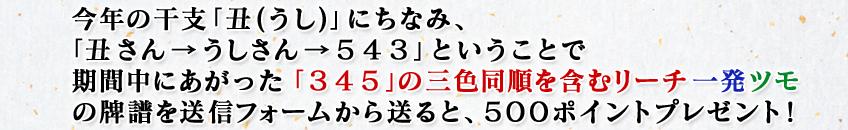 今年の干支「丑(うし)」にちなみ、「丑さん→うしさん→543」ということで期間中にあがった「345」の三色同順を含むリーチ一発ツモの牌譜を送信フォームから送ると、500ポイントプレゼント!