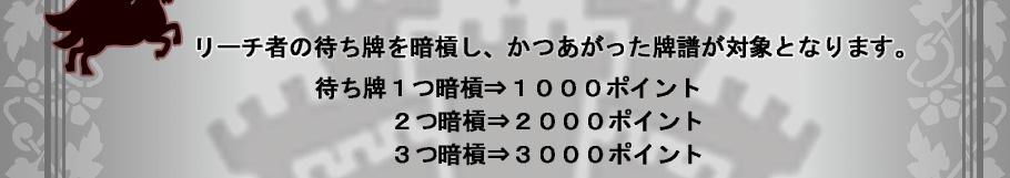 リーチ者の待ち牌を暗槓し、かつあがった牌譜が対象となります。 待ち牌1つ暗槓⇒1000ポイント 2つ暗槓⇒2000ポイント 3つ暗槓⇒3000ポイント