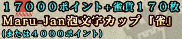 17000ポイント+雀貨170枚 Maru-Jan泡文字カップ「雀」 (または4000ポイント)