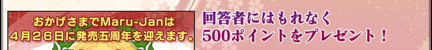 おかげさまでMaru-Janは 4月26日に発売五周年を迎えます。 毎年恒例Maru-Janアンケート 皆様の声をお聞かせ下さい。 回答者にはもれなく 500ポイントをプレゼント!