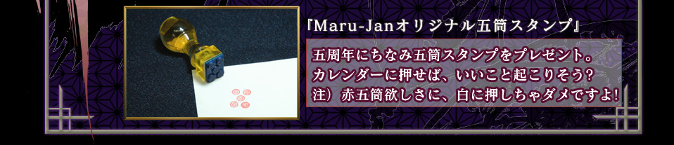 『Maru-Janオリジナル五筒スタンプ』 五周年にちなみ五筒スタンプをプレゼント。 カレンダーに押せば、いいこと起こりそう? 注)赤五筒欲しさに、白に押しちゃダメですよ!