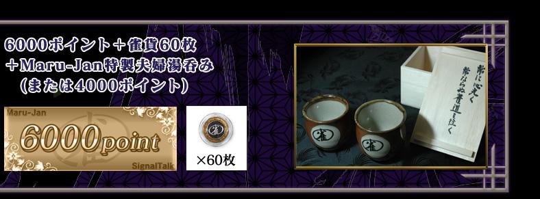 6000ポイント + 雀貨60枚 +Maru-Jan特製夫婦湯呑み  (または4000ポイント)