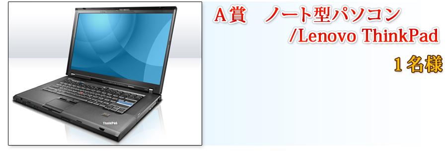 A賞 ノート型パソコン/Lenovo ThinkPad 1名様