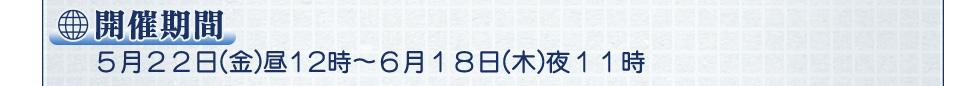 開催期間 5月22日(金)昼12時〜6月18日(木)夜11時