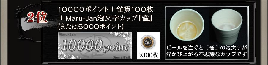 2位 10000ポイント + 雀貨100枚 + Maru-Jan泡文字カップ『雀』(または5000ポイント) ビールを注ぐと『雀』の泡文字が浮かび上がる不思議なカップです。