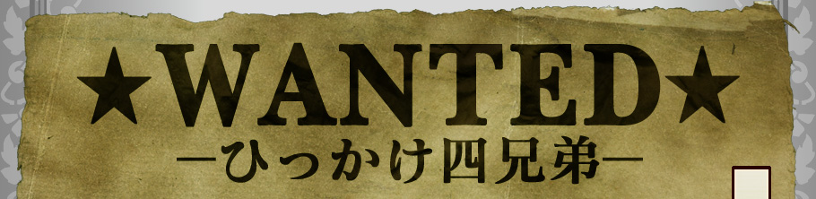 ★WANTED★ -ひっかけ四兄弟-
