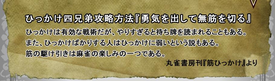 ひっかけ四兄弟攻略方法『勇気を出して無筋を切る』 ひっかけは有効な戦術だが、やりすぎると待ち牌を読まれることもある。 また、ひっかけばかりする人はひっかけに弱いという説もある。 筋の駆け引きは麻雀の楽しみの一つである。                     丸雀書房刊『筋ひっかけ』より