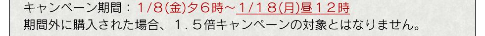 キャンペーン期間:1/8(金)夕6時〜1/18(月)昼12時期間外に購入された場合、1.5倍キャンペーンの対象とはなりません。