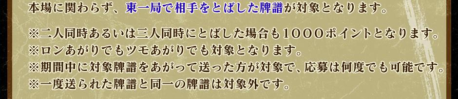 本場に関わらず、東一局で相手をとばした牌譜が対象となります。  ※二人同時あるいは三人同時にとばした場合も1000ポイントとなります。 ※ロンあがりでもツモあがりでも対象となります。 ※期間中に対象牌譜をあがって送った方が対象で、応募は何度でも可能です。 ※一度送られた牌譜と同一の牌譜は対象外です。