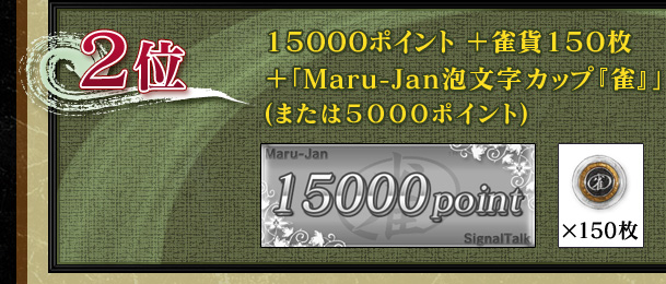 2位 15000ポイント+雀貨150枚 +「Maru-Jan泡文字カップ『雀』」 (または5000ポイント)