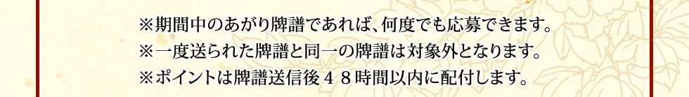 ※期間中のあがり牌譜であれば、何度でも応募できます。 ※一度送られた牌譜と同一の牌譜は対象外となります。 ※ポイントは牌譜送信後48時間以内に配付します。