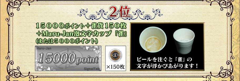 2位 15000ポイント+雀貨150枚 +Maru-Jan泡文字カップ『雀』 (または5000ポイント)  ビールを注ぐと「雀」の 文字が浮かびあがります!