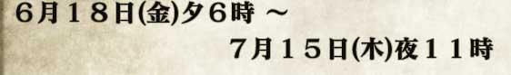 6月18日(金)夕6時 〜7月15日(木)夜11時