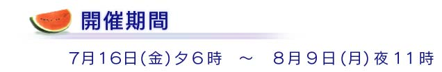 開催期間7月16日(金)夕6時 〜 8月9日(月)夜11時
