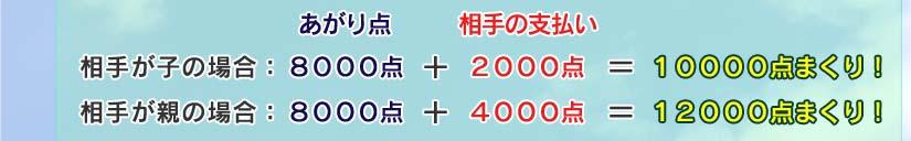 あがり点    相手の支払い 相手が子の場合: 8000点 + 2000点 = 10000点まくり! 相手が親の場合: 8000点 + 4000点 = 12000点まくり!