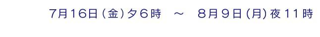 7月16日(金)夕6時 〜 8月9日(月)夜11時
