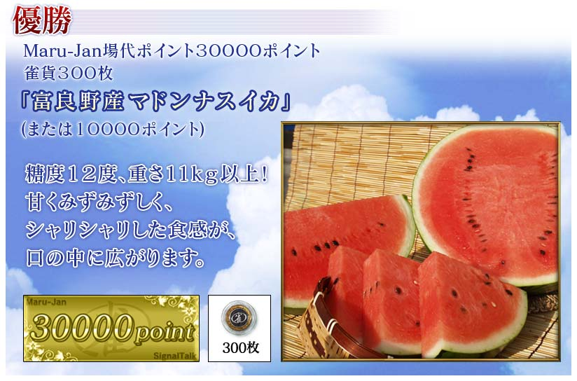 優勝 Maru-Jan場代ポイント30000ポイント 雀貨300枚 「富良野産マドンナスイカ」 (または10000ポイント) 糖度12度、重さ11kg以上! 甘くみずみずしく、 シャリシャリした食感が、 口の中に広がります。