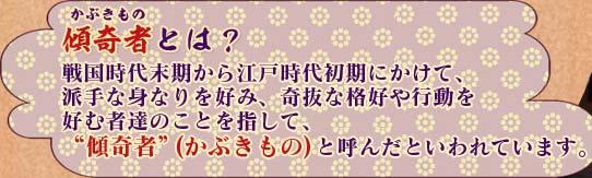 """傾奇者とは? 戦国時代末期から江戸時代初期にかけて、 派手な身なりを好み、奇抜な格好や行動を 好む者達のことを指して、 """"傾奇者""""(かぶきもの)と呼んだといわれています。"""