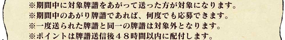 ※期間中に対象牌譜をあがって送った方が対象になります。※期間中のあがり牌譜であれば、何度でも応募できます。※一度送られた牌譜と同一の牌譜は対象外となります。※ポイントは牌譜送信後48時間以内に配付します。