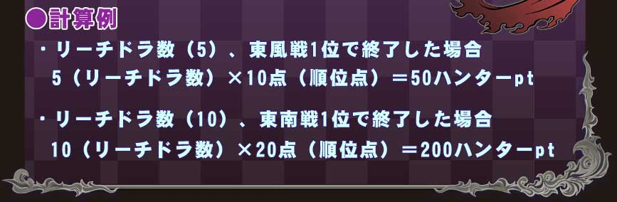 ●計算例 ・リーチドラ数(5)、東風戦1位で終了した場合  5(リーチドラ数)×10点(順位点)=50ハンターpt ・リーチドラ数(10)、東南戦1位で終了した場合  10(リーチドラ数)×20点(順位点)=200ハンターpt
