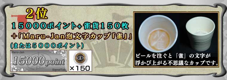 2位15000ポイント+雀貨150枚+「Maru-Jan泡文字カップ『雀』」(または5000ポイント)ビールを注ぐと「雀」の文字が浮かび上がる不思議なカップです。