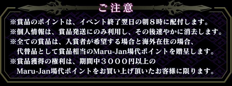 ご注意※賞品のポイントは、イベント終了翌日の朝8時に配付します。※個人情報は、賞品発送にのみ利用し、その後速やかに消去します。※全ての賞品は、入賞者が希望する場合と海外在住の場合、  代替品として賞品相当のMaru-Jan場代ポイントを贈呈します。※賞品獲得の権利は、期間中3000円以上の  Maru-Jan場代ポイントをお買い上げ頂いたお客様に限ります。