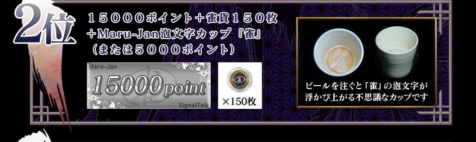 2位 15000ポイント+雀貨150枚 +Maru-Jan泡文字カップ『雀』 (または5000ポイント) ビールを注ぐと『雀』の泡文字が 浮かび上がる不思議なカップです