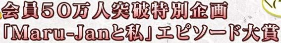 会員50万人突破特別企画 「Maru-Janと私」エピソード大賞