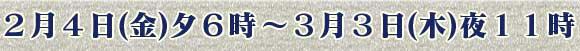 2月4日(金)夕6時 〜 3月3日(木)夜11時