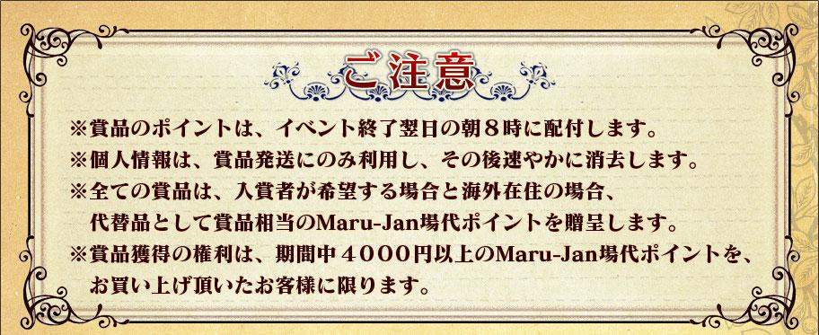 ご注意 ※賞品のポイントは、イベント終了翌日の朝8時に配付します。  ※個人情報は、賞品発送にのみ利用し、その後速やかに消去します。  ※全ての賞品は、入賞者が希望する場合と海外在住の場合、   代替品として賞品相当のMaru-Jan場代ポイントを贈呈します。  ※賞品獲得の権利は、期間中4000円以上の   Maru-Jan場代ポイントをお買い上げ頂いたお客様に限ります。