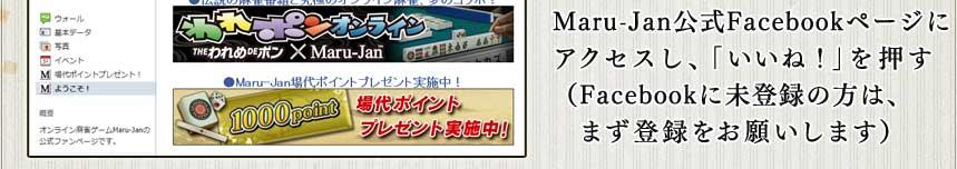 Maru-Jan公式Facebookページに アクセスし、「いいね!」を押す (Facebookに未登録の方は、まず登録をお願いします)