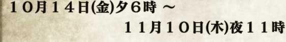 10月14日(金)夕6時 〜 11月10日(木)夜11時