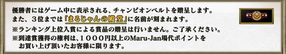 優勝者にはゲーム中に表示される、チャンピオンベルトを贈呈します。 また、3位までは「まるじゃんの殿堂」に名前が刻まれます。  ※今回はランキング上位入賞による賞品の贈呈は行いません。ご了承ください。 ※到達賞獲得の権利は、1000円以上のMaru-Jan場代ポイントを  お買い上げ頂いたお客様に限ります。