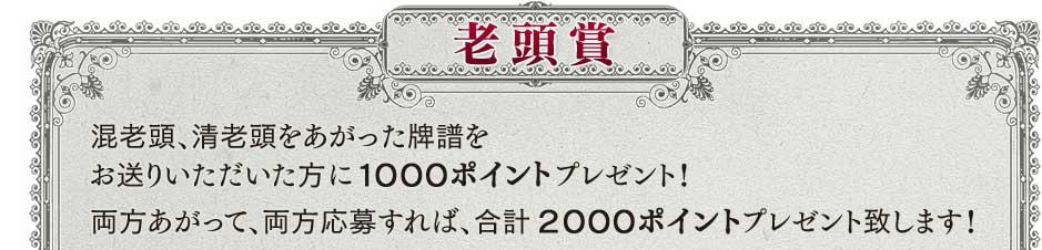 老頭賞 混老頭、清老頭をあがった牌譜をお送りいただいた方に1000ポイントプレゼント! 両方あがって、両方応募すれば、合計2000ポイントプレゼント