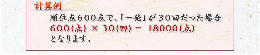 計算例  順位点600点で、「一発」が30回だった場合  600(点)×30(回)=18000(点)  となります。