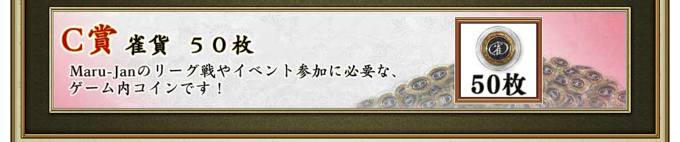 C賞 雀貨50枚 Maru-Janのリーグ戦やイベント参加に必要な、ゲーム内コインです!