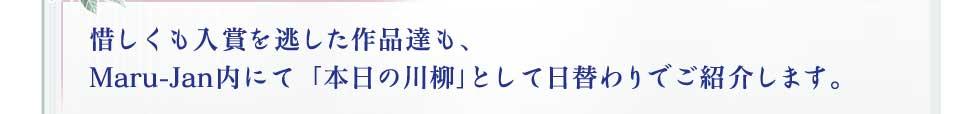 惜しくも入賞を逃した作品達も、 Maru-Jan内にて「本日の川柳」として日替わりでご紹介します。