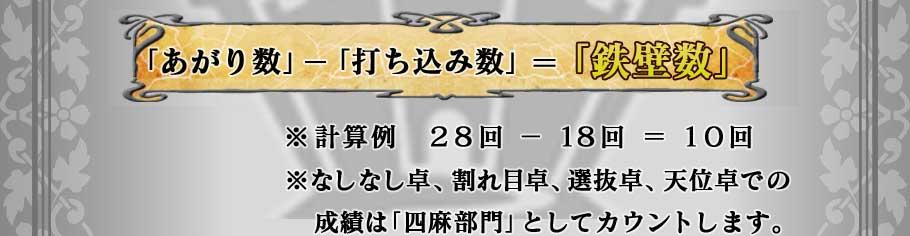 「あがり数」−「打ち込み数」=「鉄壁数」 ※計算例 28回−18回=10回 ※※なしなし卓、割れ目卓、選抜卓、天位卓での成績は「四麻部門」としてカウントします。