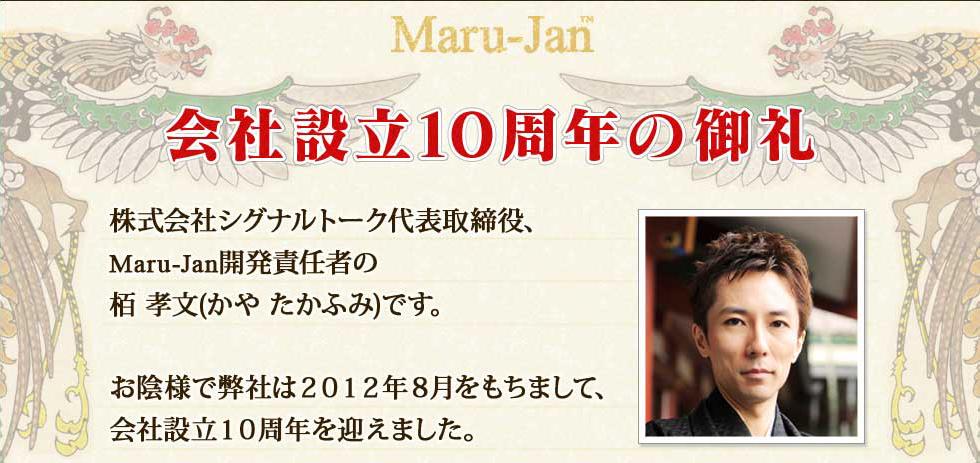 Maru-Jan 会社設立10周年の御礼  株式会社シグナルトーク代表取締役、 Maru-Jan開発責任者の栢 孝文(かや たかふみ)です。  お陰様で弊社は2012年8月をもちまして、 会社設立10周年を迎えました。