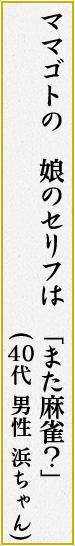 「ママゴトの 娘のセリフは 「また麻雀?」」 (40代 男性 浜ちゃん)