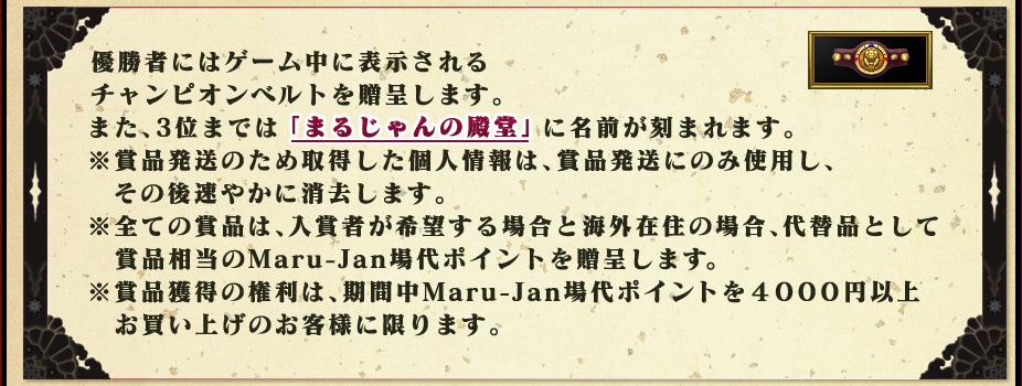 優勝者にはゲーム中に表示されるチャンピオンベルトを贈呈します。また、3位までは「まるじゃんの殿堂」に名前が刻まれます。※賞品発送のため取得した個人情報は、賞品発送にのみ使用し、  その後速やかに消去します。※全ての賞品は、入賞者が希望する場合と海外在住の場合、代替品として  賞品相当のMaru-Jan場代ポイントを贈呈します。※賞品獲得の権利は、期間中Maru-Jan場代ポイントを4000円以上  お買い上げのお客様に限ります。
