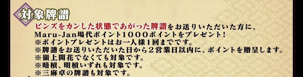 ピンズをカンした状態であがった牌譜をお送り頂いた方に、 Maru-Jan場代ポイント1000ポイントをプレゼント! ※ポイントプレゼントはお一人様1回までです。 ※嶺上開花でなくても対象です。 ※三麻卓での牌譜も対象です。