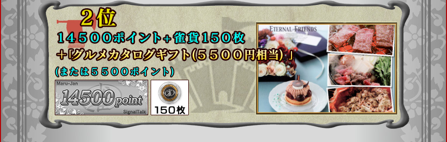 ■2位 Maru-Jan場代ポイント14500ポイント +雀貨150枚 +グルメカタログギフト(5500円相当) (または5500ポイント)
