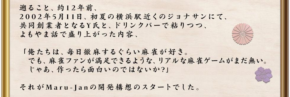 遡ること、約12年前、2002年5月11日、初夏の横浜駅近くのジョナサンにて、共同創業者となるY氏と、ドリンクバーで粘りつつ、よもやま話で盛り上がった内容、「俺たちは、毎日徹麻するぐらい麻雀が好き。でも、麻雀ファンが満足できるような、リアルな麻雀ゲームがまだ無い。じゃあ、作ったら面白いのではないか?」それがMaru-Janの開発構想のスタートでした。