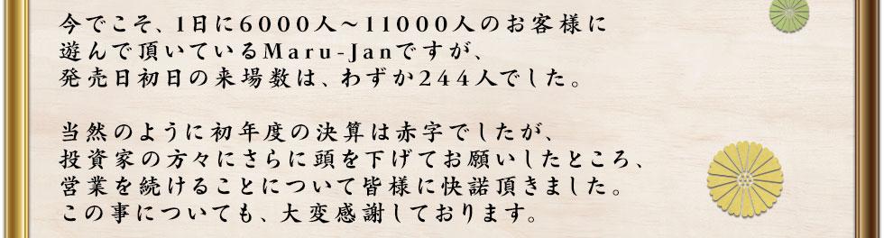 今でこそ、1日に6000人~11000人のお客様に遊んで頂いているMaru-Janですが、発売日初日の来場数は、わずか244人でした。当然のように初年度の決算は赤字でしたが、投資家の方々にさらに頭を下げてお願いしたところ、営業を続けることについて皆様に快諾頂きました。この事についても、大変感謝しております。
