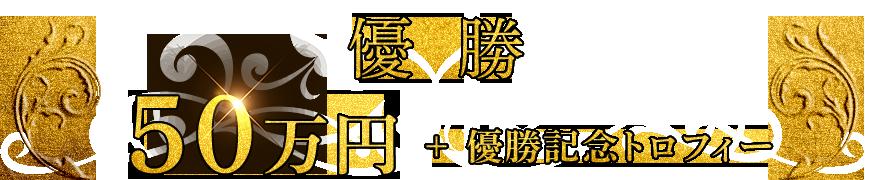 優勝50万円+優勝記念トロフィー