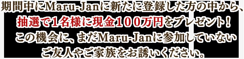 期間中にMaru-Janに新たに登録した方の中から、 抽選で1名様に現金100万円をプレゼント! この機会に、まだMaru-Janに参加していない ご友人やご家族をお誘いください。