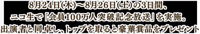8月24日(木)~8月26日(土)の3日間、 ニコ生で「会員100万人突破記念放送」を実施。 出演者と同卓し、トップを取ると豪華賞品をプレゼント